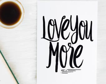Love You More - Hand Lettered - Typography - love quote - Gifts for her - Anniversary Gift - Love quote print - Love Sign