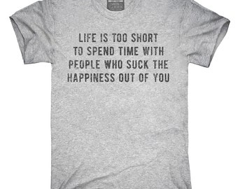 Life Is Too Short To Spend Time With People Who Suck The Happiness Out Of You T-Shirt, Hoodie, Tank Top, Gifts