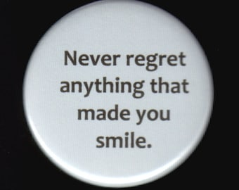 Never regret anything that made you smile.   Pinback button or magnet