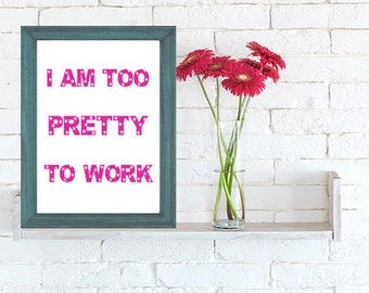 Girl poster. Wall art decor. Printable art. I am too pretty to work.