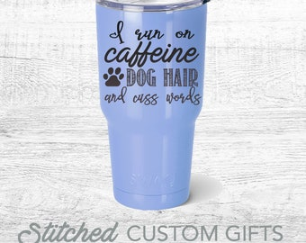 I run on Caffeine, dog hair and cuss words, travel mug powder Coated  engraved, Swig Stainless Steel Tumbler personalized