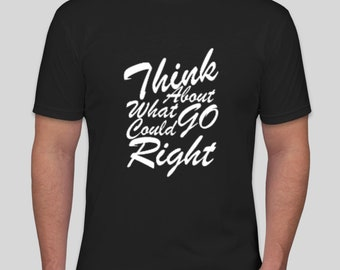 Think about what could go Right t-shirt