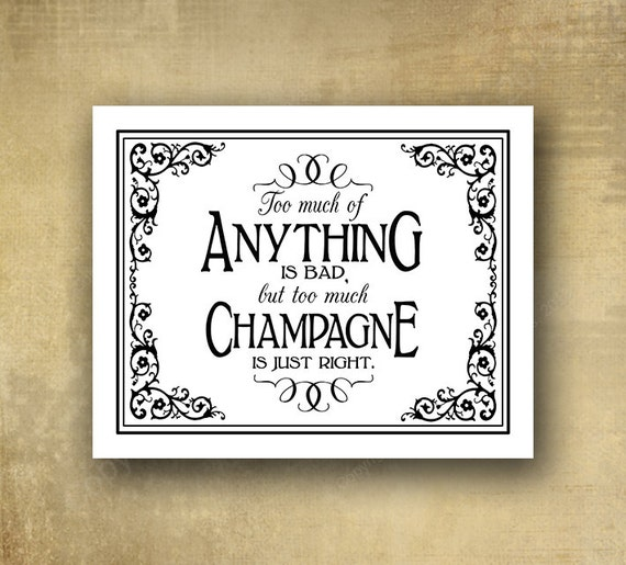 Too much of anything is bad, but too much champagne is just right -  Wedding sign - PRINTED - optional add ons - Black Tie collection