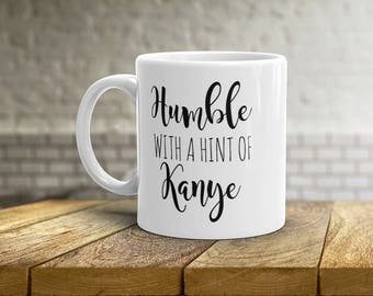 Humble With A Hint of Kanye Mug • Funny Kanye West Mug • Gift Idea for Him • Gift Idea for Her • Birthday Present • Tea Cup • 11oz 15oz