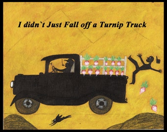 I didn t just fall of a Turnip Truck, Historic saying Folk Art artist signed 10 x 8 inch Print from my original Painting
