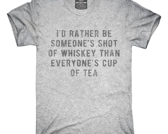 I'd Rather Be Someones Shot Of Whiskey Than Everyones Cup Of Tea T-Shirt, Hoodie, Tank Top, Gifts