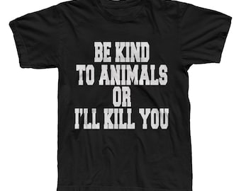 animal liberation / veganism / be kind/ Be Kind To Animals Or I'll Kill You / T-Shirt /Men's & Women's sizes / colors / gift for him or her
