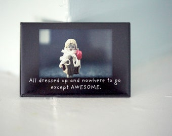 "Funny Rigid Rectangle Refrigerator Magnet Porcelain Doll Claudia ""All Dressed Up And Nowhere to Go Except AWESOME"" Porcelain Doll"