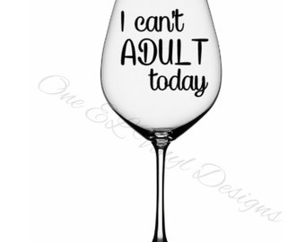 I Can't Adult Today - Vinyl Decal for a DIY Wine Glasses and Other Projects...Glass Not Included