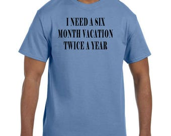 Funny Humor Tshirt I Need a Six Month Vacation Twice a Year xx50054mxx