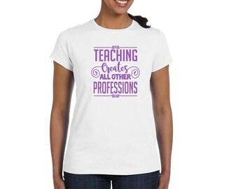 Teaching Creates All Other Professions - Teacher Shirt - Teacher Gift - Back to School