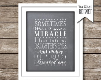"Sometimes When I Need A Miracle I Look Into My Daughters Eyes And Realize I Already Created One - 5x7 AND 8x10"" INSTANT DOWNLOAD"