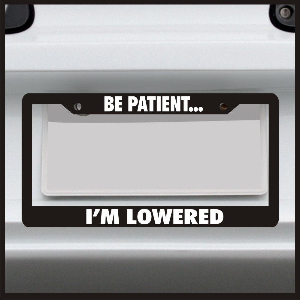 Be Patient I\'m Lowered License Plate Frame car tag