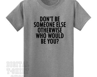 Don't Be Someone Else Otherwise Who Would Be You? T-shirt