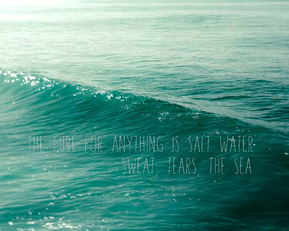 The Cure For Anything Is Salt Water Ocean Photography