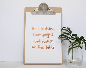 Hand Lettered Foil Quote Print - Unframed Print - Time to Drink Champagne And Dance On The Table - Real Copper Foil - Real Gold Foil