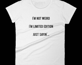 I'm Not Weird, I'm Limited Edition, Just Sayin': Funny T-Shirt - Creative - Clever - Perfect Gift