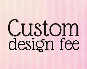 Custom design fee - Customize or personalize your design