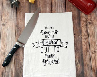 You Don't Have to Have it Figured Out to Move Forward Flour Sack Tea Towel