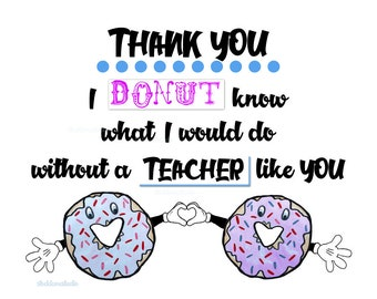 Funny Teacher Appreciation Sign, PRINTABLE Donut know what I  would do without teacher like you poster, digital thank you, JPG pdf 5x7 20x24