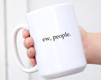 Ew, People - Coffee Mug - Ceramic Coffee Mug- Quote Mug - Gift Idea - Funny Mug - Sarcastic Gift - Hilarious Mug - Hilarious Gift