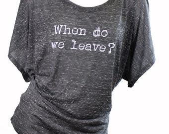 when do we leave. funny tops. funny graphic tee. flowy dolman. comfy short sleeved. cute womens clothing. trendy womens clothing. cute tees.