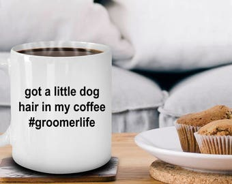 Pet Groomer Ceramic Coffee Mug Gift - Got A Little Dog Hair in My Coffee - Groomerlife