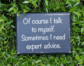 Of course I talk to myself.  Sometimes I need expert advice.  - Wood sign; sarcastic sign; funny sign