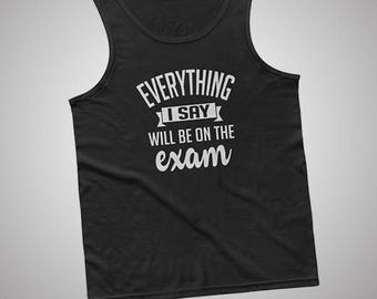Everything I Say Will Be On The Exam Teacher Professor Tank / T-Shirt