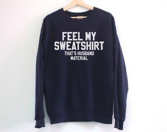 Feel My Sweatshirt That's Husband Material Sweatshirt - Funny Husband Sweatshirt - Husband Material Sweatshirt - Gift for Husband