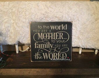 To the world you are a mother.. To your family you are the world/ Wood Sign/ Mothers Day sign
