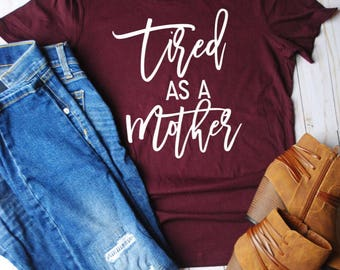 Tired as a mother shirt/mom life/mom shirts/tired mom/gift for mom/mothers day gift/mom tees/mom tshirt/mom tops/mom clothes/mom clothing/m