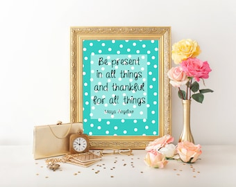 Be Present in All Things Maya Angelou Quote Baby Nursery Classroom Office School Counselor Thankful digital print printable
