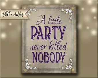Printable Party Sign - A Little Party Never Killed Nobody - DIY - Instant Download - 4 sizes - Old Lace Collection