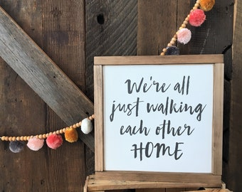 """We're All Just Walking Each Other Home 