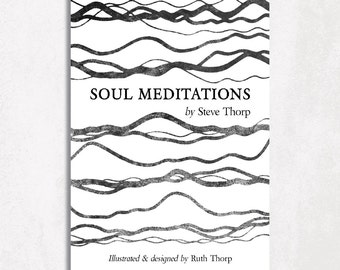 Soul Meditations Book by Steve Thorp. Illustrated & designed by Ruth Thorp / poetry / stocking filler / gift / reading / meditate / bw / art
