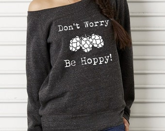 Don't Worry Be Hoppy Bella Wide neck Sweatshirt Off the shoulder, slouchy shirt, screenprint, beer shirt, craft brew, hops, brew beer