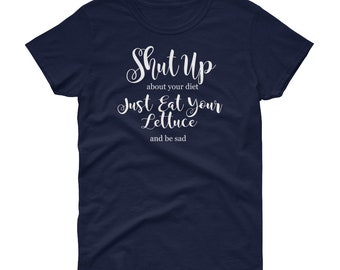 Funny Shut Up About Your Diet Eat Your Lettuce and Be Sad Women's short sleeve t-shirt
