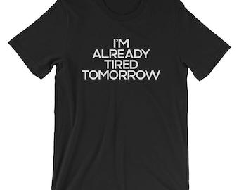 I'm Already TIred Tomorrow T-shirt Funny Tired Tee