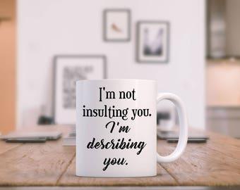I'm Not Insulting You, I'm Describing You Mug - 11 or 15 oz Funny Coffee Mug