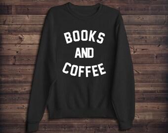 Books and Coffee Sweatshirt - Reading - Nerdy - Funny - Humor - Books - Geek - Weird - Graphic Sweatshirt - Readers