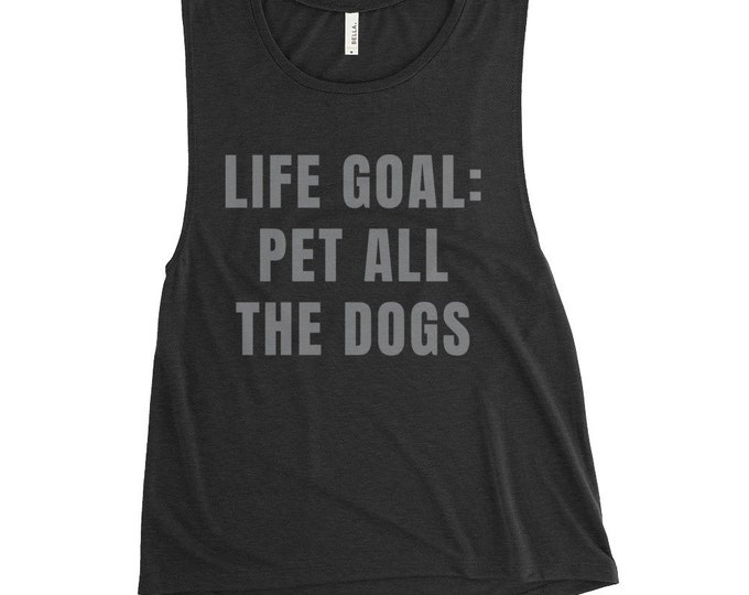 Life Goal: Pet All The Dogs Funny Muscle Tank Shirt | Pet Lover, Dog Lover, Side Seams, Low Cut Drop Armhole