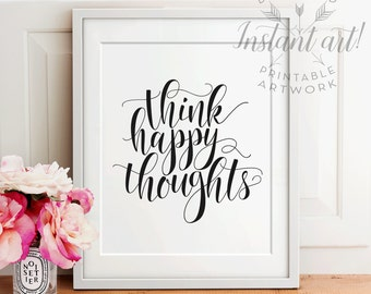 Think happy thoughts PRINTABLE inspirational quote,printable decor,motivational quote,calligraphy print,uplifting quote art,printable art