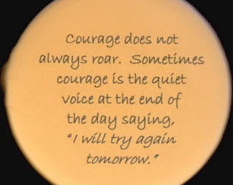 Courage does not always roar.  Sometimes courage is the quiet voice at the end of the day saying, I will try again tomorrow.    button