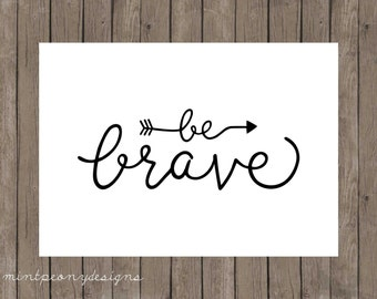 Be Brave.  5x7 digital printable.  Home decor print.