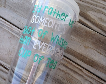 I'd rather be someones shot of whiskey than everyones cup of tea wine to go cup