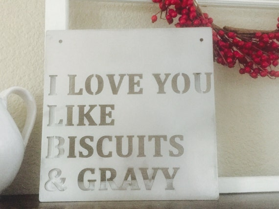 I love you like biscuits and gravy  -metal sign