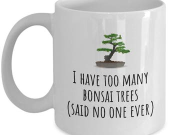 Funny Bonsai Mug - Bonsai Grower Gift - Too Many Bonsai Trees, Said No One Ever