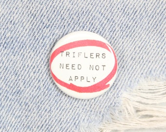 Triflers Need Not Apply 1.25 Inch Pin Back Button Badge