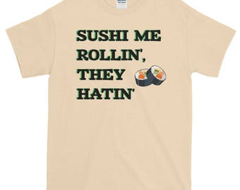 Sushi Me Rollin', They Hatin' - Sushi Shirt
